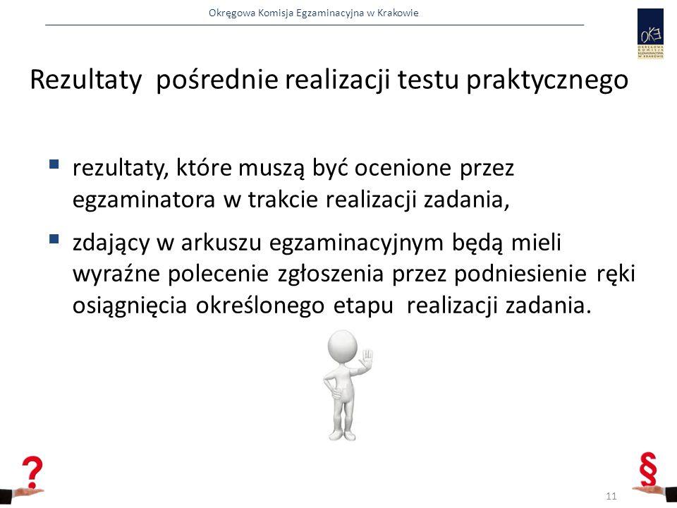 Okręgowa Komisja Egzaminacyjna w Krakowie Rezultaty pośrednie realizacji testu praktycznego  rezultaty, które muszą być ocenione przez egzaminatora w trakcie realizacji zadania,  zdający w arkuszu egzaminacyjnym będą mieli wyraźne polecenie zgłoszenia przez podniesienie ręki osiągnięcia określonego etapu realizacji zadania.