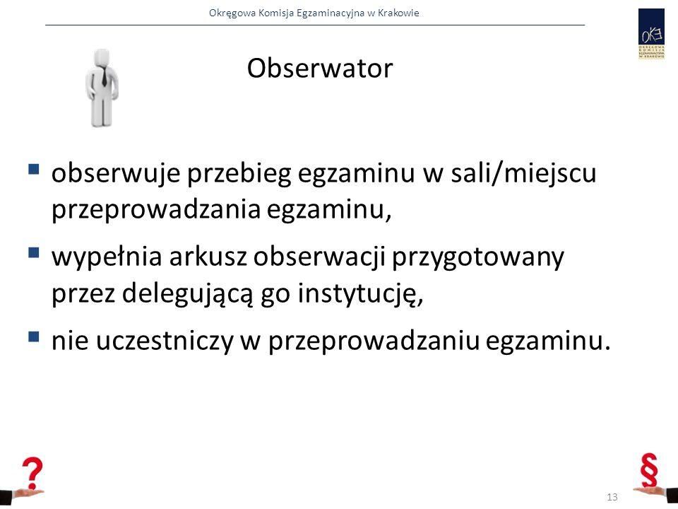 Okręgowa Komisja Egzaminacyjna w Krakowie Obserwator  obserwuje przebieg egzaminu w sali/miejscu przeprowadzania egzaminu,  wypełnia arkusz obserwacji przygotowany przez delegującą go instytucję,  nie uczestniczy w przeprowadzaniu egzaminu.