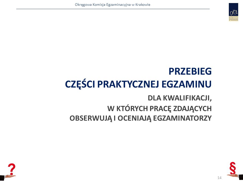 Okręgowa Komisja Egzaminacyjna w Krakowie PRZEBIEG CZĘŚCI PRAKTYCZNEJ EGZAMINU DLA KWALIFIKACJI, W KTÓRYCH PRACĘ ZDAJĄCYCH OBSERWUJĄ I OCENIAJĄ EGZAMINATORZY 14