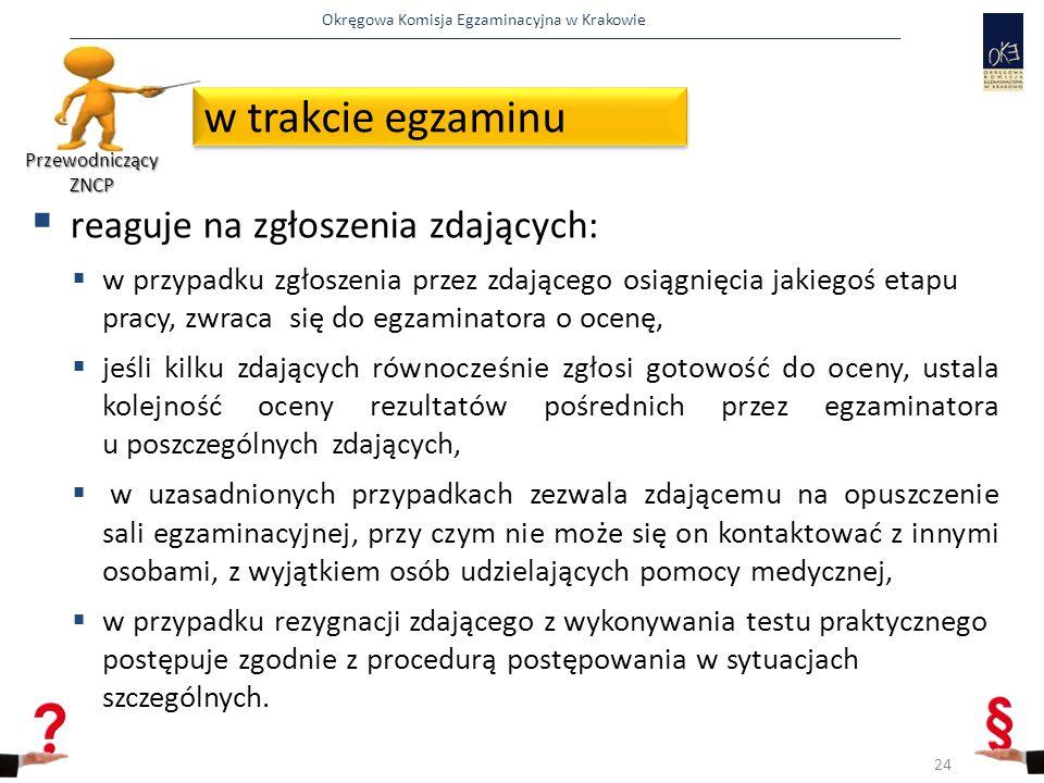 Okręgowa Komisja Egzaminacyjna w Krakowie  reaguje na zgłoszenia zdających:  w przypadku zgłoszenia przez zdającego osiągnięcia jakiegoś etapu pracy, zwraca się do egzaminatora o ocenę,  jeśli kilku zdających równocześnie zgłosi gotowość do oceny, ustala kolejność oceny rezultatów pośrednich przez egzaminatora u poszczególnych zdających,  w uzasadnionych przypadkach zezwala zdającemu na opuszczenie sali egzaminacyjnej, przy czym nie może się on kontaktować z innymi osobami, z wyjątkiem osób udzielających pomocy medycznej,  w przypadku rezygnacji zdającego z wykonywania testu praktycznego postępuje zgodnie z procedurą postępowania w sytuacjach szczególnych.