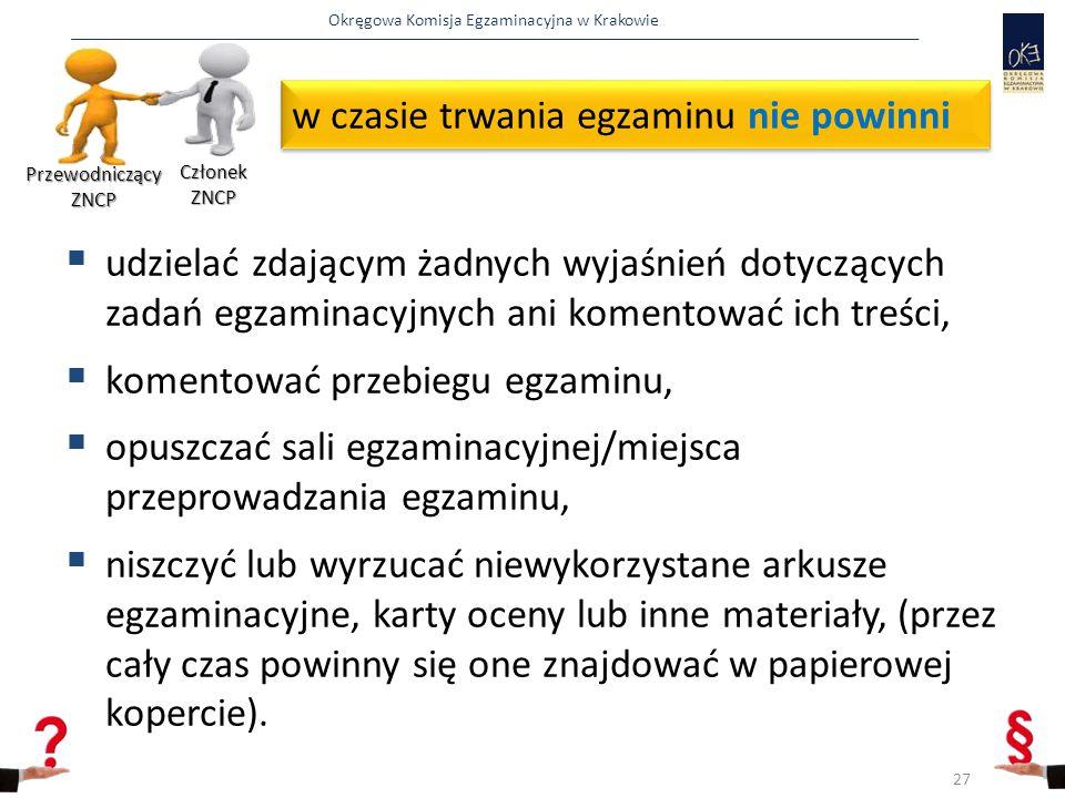 Okręgowa Komisja Egzaminacyjna w Krakowie w czasie trwania egzaminu nie powinni  udzielać zdającym żadnych wyjaśnień dotyczących zadań egzaminacyjnych ani komentować ich treści,  komentować przebiegu egzaminu,  opuszczać sali egzaminacyjnej/miejsca przeprowadzania egzaminu,  niszczyć lub wyrzucać niewykorzystane arkusze egzaminacyjne, karty oceny lub inne materiały, (przez cały czas powinny się one znajdować w papierowej kopercie).