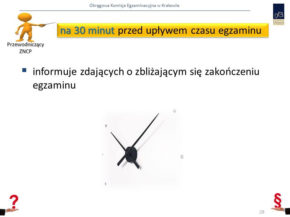 Okręgowa Komisja Egzaminacyjna w Krakowie na 30 minut na 30 minut przed upływem czasu egzaminu  informuje zdających o zbliżającym się zakończeniu egzaminu Przewodniczący ZNCP 28