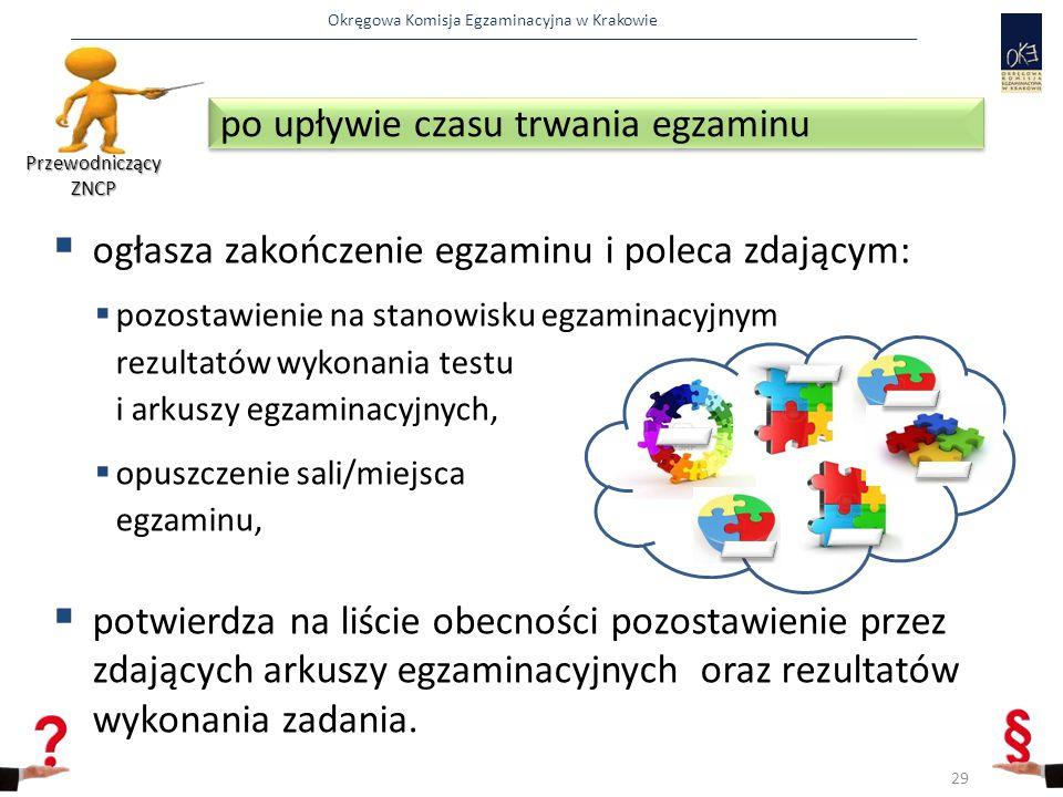 Okręgowa Komisja Egzaminacyjna w Krakowie  ogłasza zakończenie egzaminu i poleca zdającym:  pozostawienie na stanowisku egzaminacyjnym rezultatów wykonania testu i arkuszy egzaminacyjnych,  opuszczenie sali/miejsca egzaminu,  potwierdza na liście obecności pozostawienie przez zdających arkuszy egzaminacyjnych oraz rezultatów wykonania zadania.