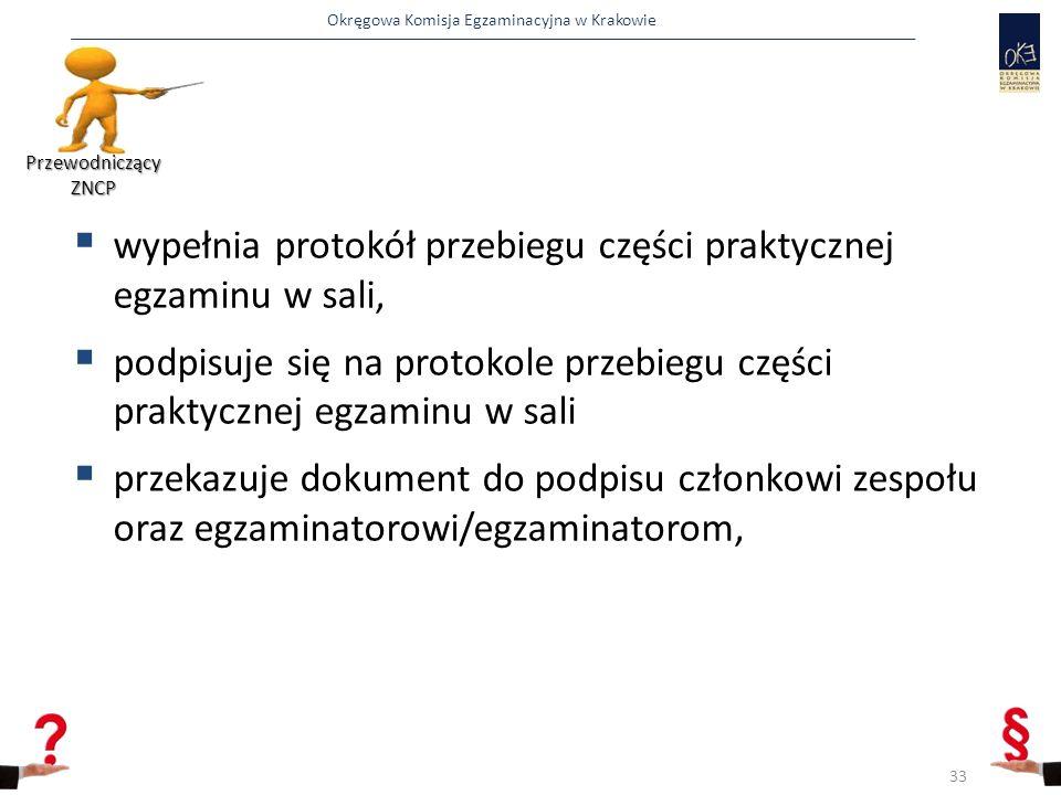 Okręgowa Komisja Egzaminacyjna w Krakowie  wypełnia protokół przebiegu części praktycznej egzaminu w sali,  podpisuje się na protokole przebiegu części praktycznej egzaminu w sali  przekazuje dokument do podpisu członkowi zespołu oraz egzaminatorowi/egzaminatorom, Przewodniczący ZNCP 33