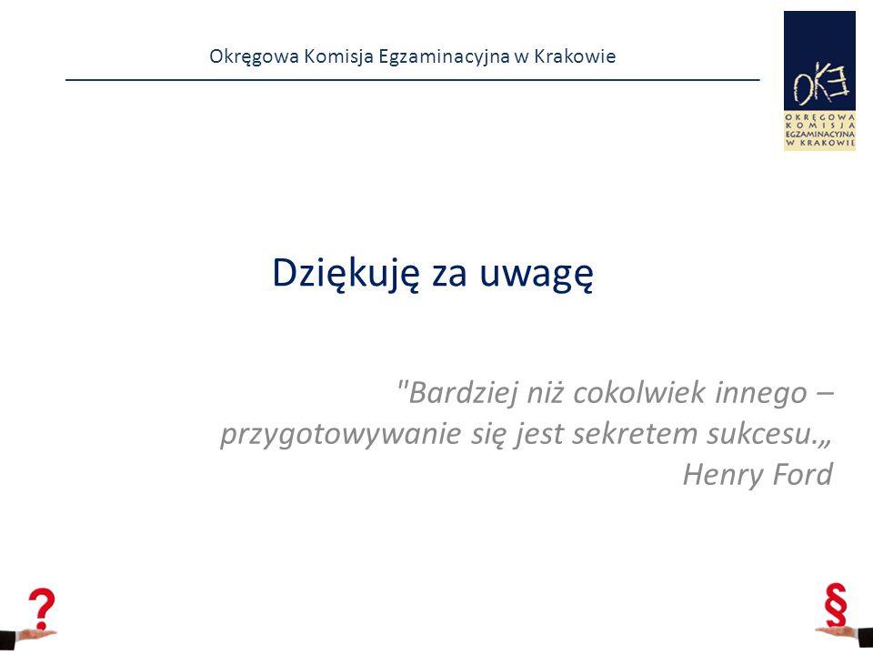 """Okręgowa Komisja Egzaminacyjna w Krakowie Dziękuję za uwagę Bardziej niż cokolwiek innego – przygotowywanie się jest sekretem sukcesu."""" Henry Ford"""