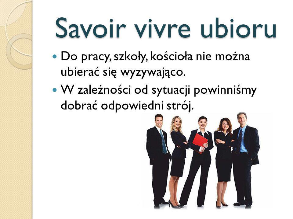Savoir vivre ubioru Do pracy, szkoły, kościoła nie można ubierać się wyzywająco. W zależności od sytuacji powinniśmy dobrać odpowiedni strój.