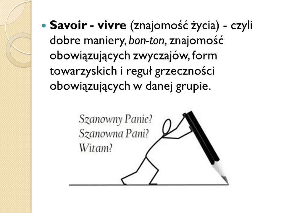 Savoir - vivre (znajomość życia) - czyli dobre maniery, bon-ton, znajomość obowiązujących zwyczajów, form towarzyskich i reguł grzeczności obowiązując