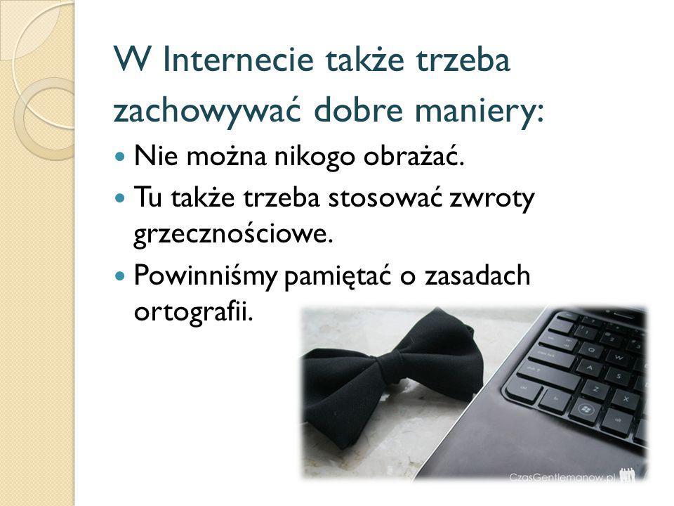 W Internecie także trzeba zachowywać dobre maniery: Nie można nikogo obrażać. Tu także trzeba stosować zwroty grzecznościowe. Powinniśmy pamiętać o za