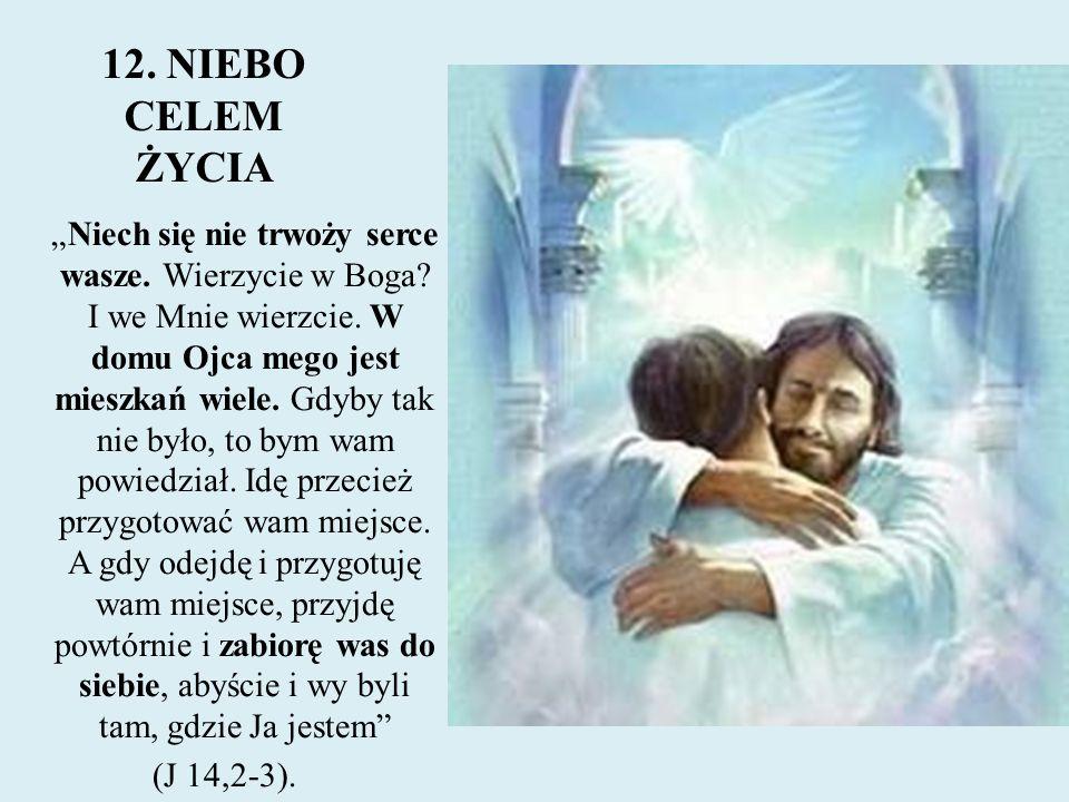 """12. NIEBO CELEM ŻYCIA """"Niech się nie trwoży serce wasze. Wierzycie w Boga? I we Mnie wierzcie. W domu Ojca mego jest mieszkań wiele. Gdyby tak nie był"""