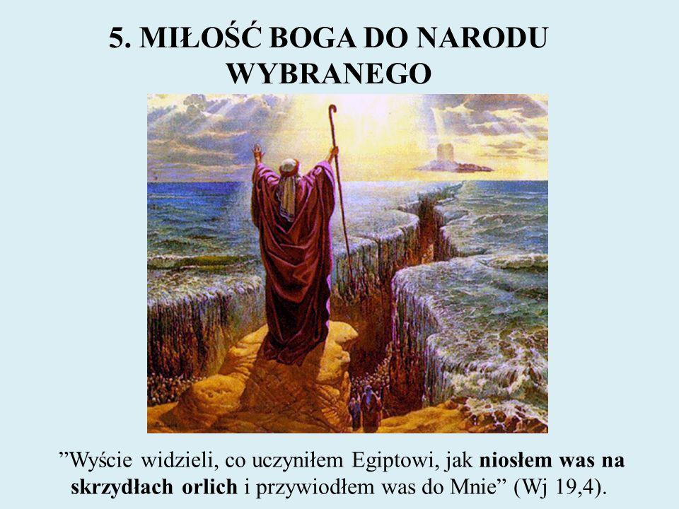 """5. MIŁOŚĆ BOGA DO NARODU WYBRANEGO """"Wyście widzieli, co uczyniłem Egiptowi, jak niosłem was na skrzydłach orlich i przywiodłem was do Mnie"""" (Wj 19,4)."""
