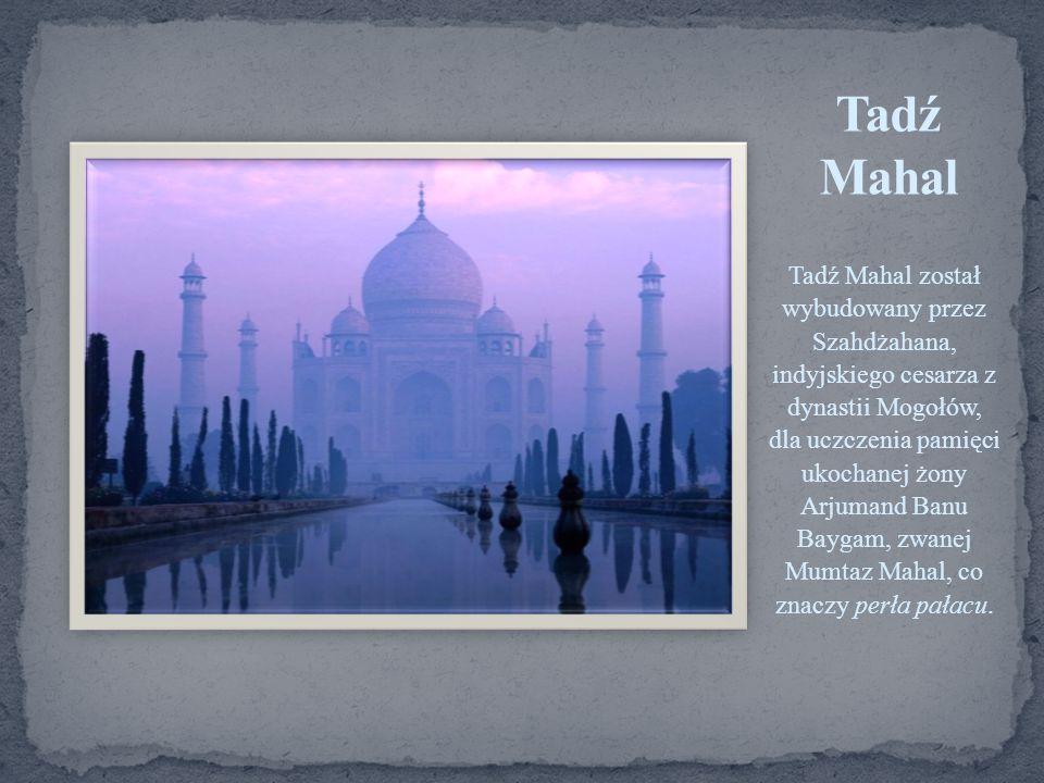 Tadź Mahal został wybudowany przez Szahdżahana, indyjskiego cesarza z dynastii Mogołów, dla uczczenia pamięci ukochanej żony Arjumand Banu Baygam, zwa