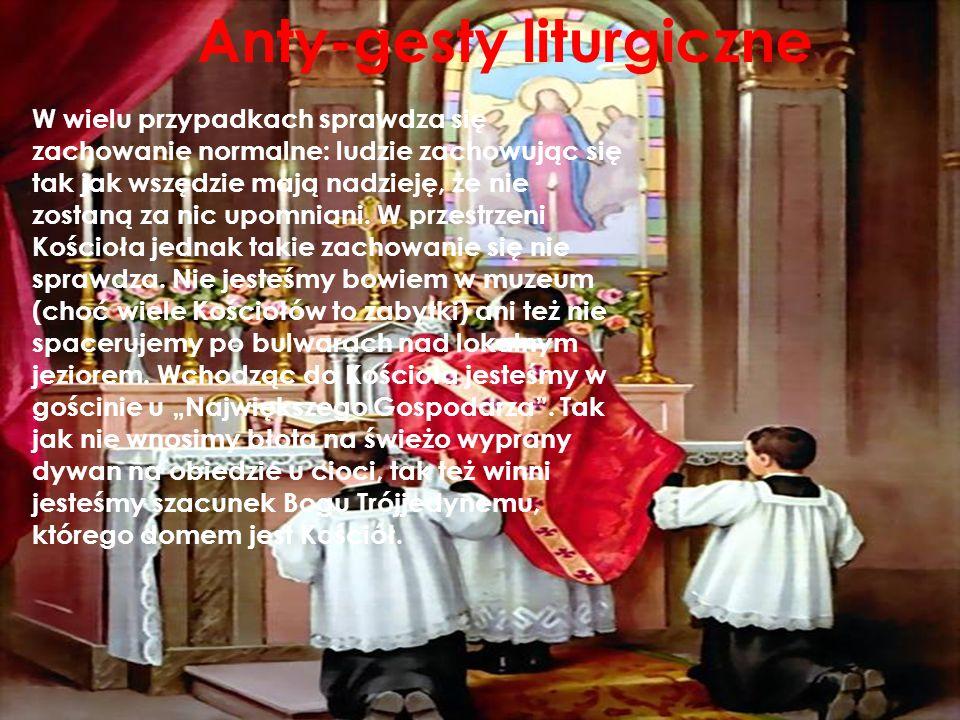 Anty-gesty liturgiczne W wielu przypadkach sprawdza się zachowanie normalne: ludzie zachowując się tak jak wszędzie mają nadzieję, że nie zostaną za n