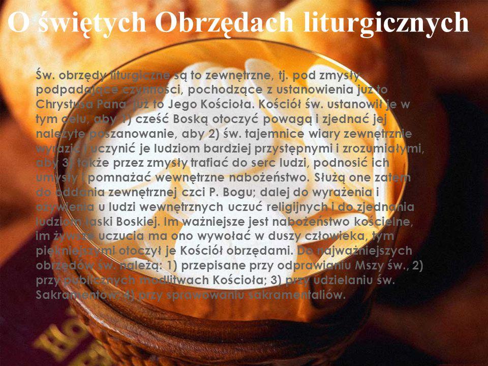 O świętych Obrzędach liturgicznych Św. obrzędy liturgiczne są to zewnętrzne, tj. pod zmysły podpadające czynności, pochodzące z ustanowienia już to Ch