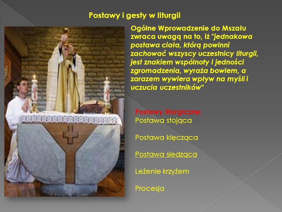 Postawy i gesty w liturgii Ogólne Wprowadzenie do Mszału zwraca uwagą na to, iż jednakowa postawa ciała, którą powinni zachować wszyscy uczestnicy liturgii, jest znakiem wspólnoty i jedności zgromadzenia, wyraża bowiem, a zarazem wywiera wpływ na myśli i uczucia uczestników Postawy liturgiczne: Postawa stojąca Postawa klęcząca Postawa siedząca Leżenie krzyżem Procesja