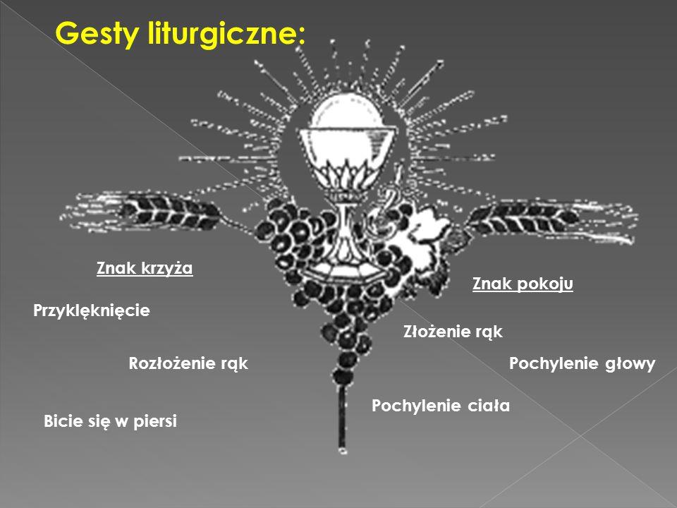 Gesty liturgiczne: Znak krzyża Przyklęknięcie Bicie się w piersi Znak pokoju Złożenie rąk Pochylenie głowy Pochylenie ciała Rozłożenie rąk