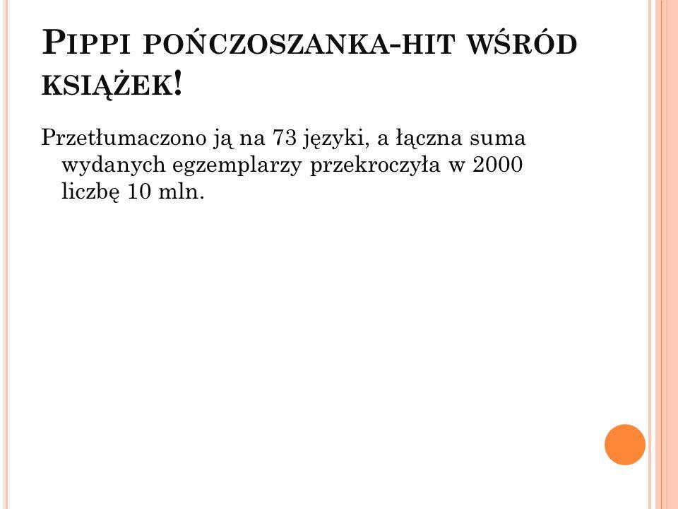 P IPPI POŃCZOSZANKA - HIT WŚRÓD KSIĄŻEK ! Przetłumaczono ją na 73 języki, a łączna suma wydanych egzemplarzy przekroczyła w 2000 liczbę 10 mln.