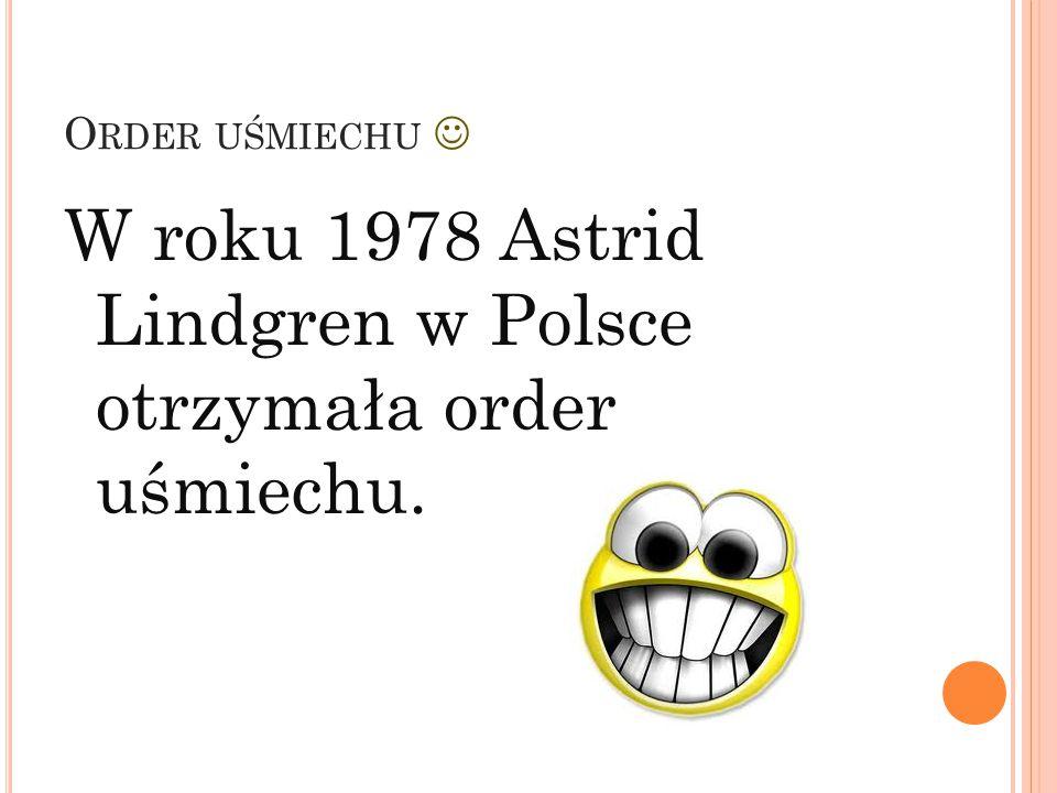O RDER UŚMIECHU W roku 1978 Astrid Lindgren w Polsce otrzymała order uśmiechu.