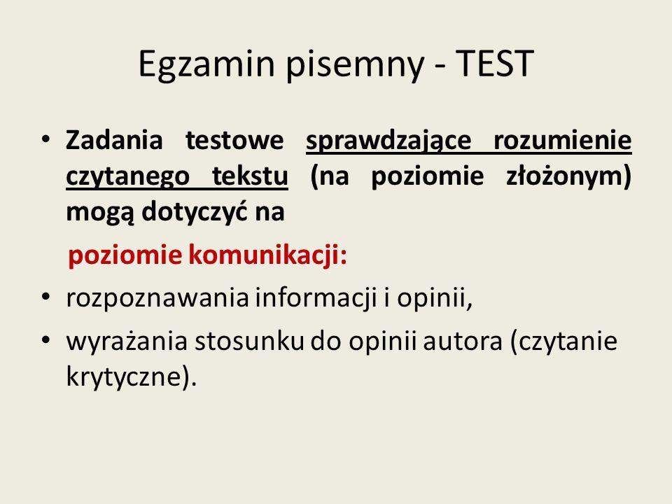 Egzamin pisemny - TEST Zadania testowe sprawdzające rozumienie czytanego tekstu (na poziomie złożonym) mogą dotyczyć na poziomie komunikacji: rozpozna