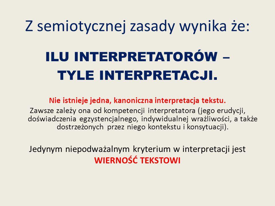 Z semiotycznej zasady wynika że: ILU INTERPRETATORÓW – TYLE INTERPRETACJI. Nie istnieje jedna, kanoniczna interpretacja tekstu. Zawsze zależy ona od k