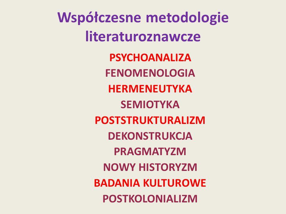 Współczesne metodologie literaturoznawcze PSYCHOANALIZA FENOMENOLOGIA HERMENEUTYKA SEMIOTYKA POSTSTRUKTURALIZM DEKONSTRUKCJA PRAGMATYZM NOWY HISTORYZM BADANIA KULTUROWE POSTKOLONIALIZM