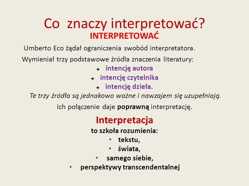 Co znaczy interpretować? INTERPRETOWAĆ Umberto Eco żądał ograniczenia swobód interpretatora. Wymieniał trzy podstawowe źródła znaczenia literatury: 