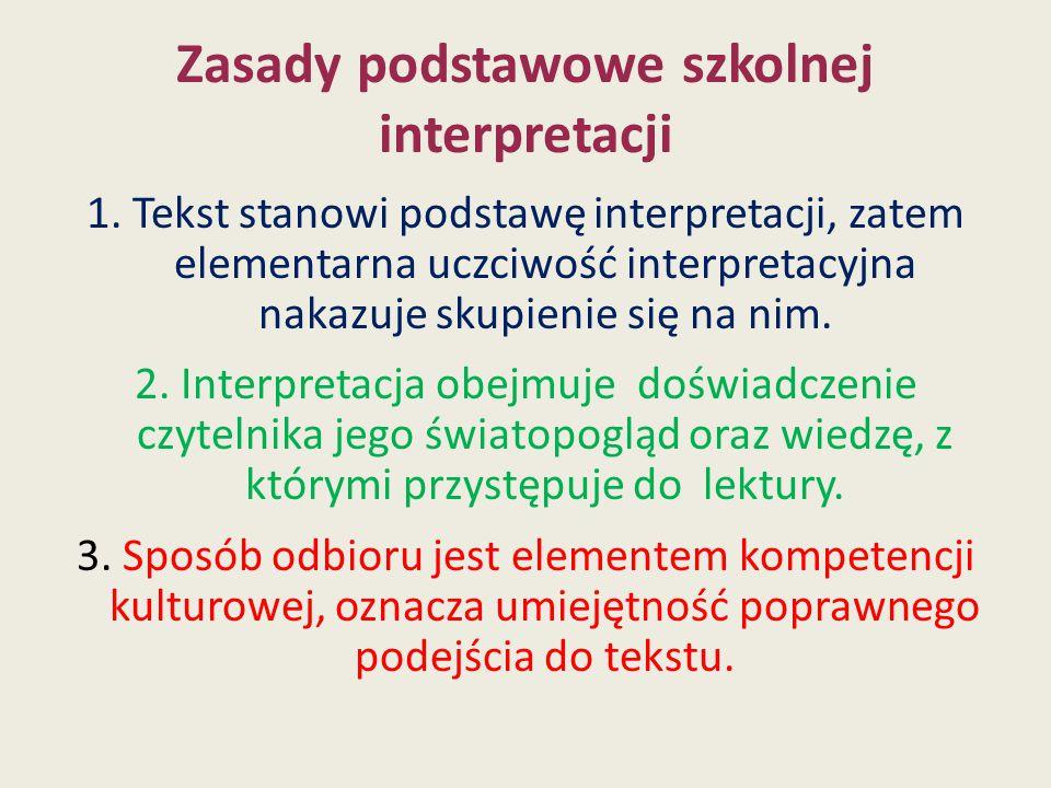 Zasady podstawowe szkolnej interpretacji 1. Tekst stanowi podstawę interpretacji, zatem elementarna uczciwość interpretacyjna nakazuje skupienie się n