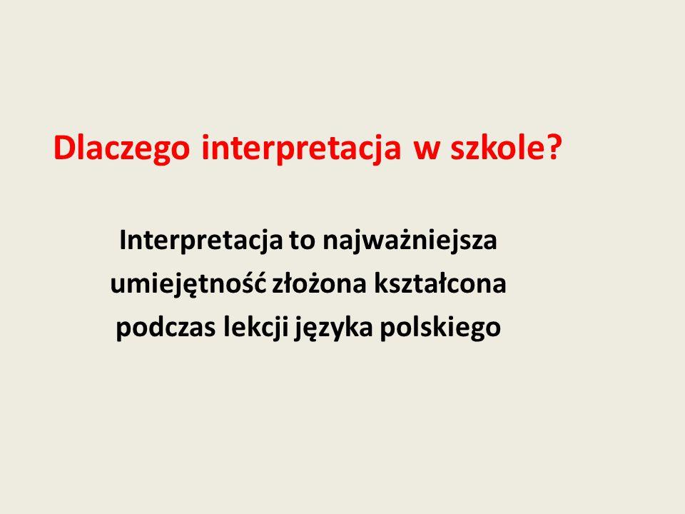 Dlaczego interpretacja w szkole? Interpretacja to najważniejsza umiejętność złożona kształcona podczas lekcji języka polskiego