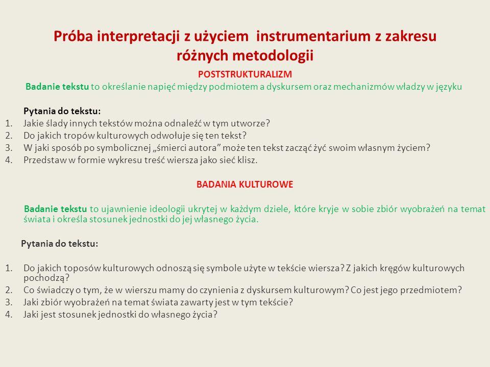Próba interpretacji z użyciem instrumentarium z zakresu różnych metodologii POSTSTRUKTURALIZM Badanie tekstu to określanie napięć między podmiotem a dyskursem oraz mechanizmów władzy w języku Pytania do tekstu: 1.Jakie ślady innych tekstów można odnaleźć w tym utworze.