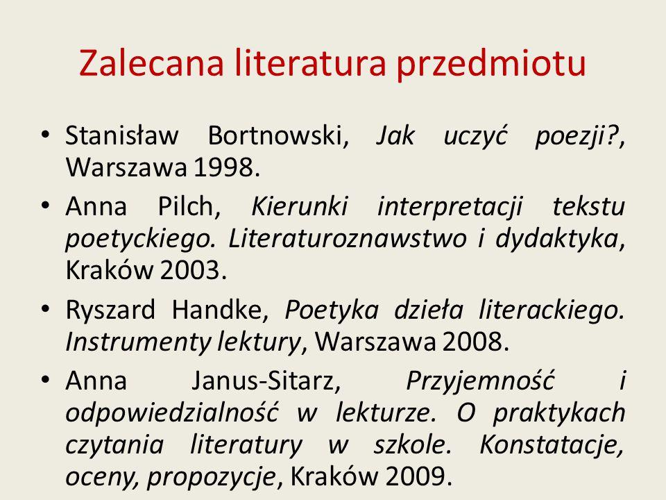Zalecana literatura przedmiotu Stanisław Bortnowski, Jak uczyć poezji?, Warszawa 1998. Anna Pilch, Kierunki interpretacji tekstu poetyckiego. Literatu