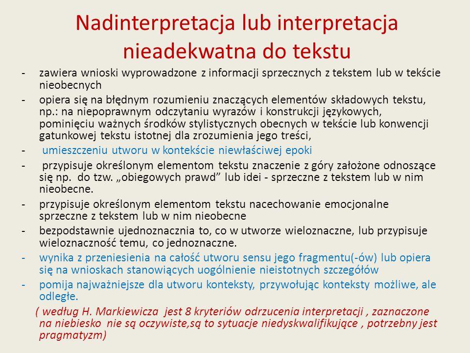 Nadinterpretacja lub interpretacja nieadekwatna do tekstu - zawiera wnioski wyprowadzone z informacji sprzecznych z tekstem lub w tekście nieobecnych -opiera się na błędnym rozumieniu znaczących elementów składowych tekstu, np.: na niepoprawnym odczytaniu wyrazów i konstrukcji językowych, pominięciu ważnych środków stylistycznych obecnych w tekście lub konwencji gatunkowej tekstu istotnej dla zrozumienia jego treści, - umieszczeniu utworu w kontekście niewłaściwej epoki - przypisuje określonym elementom tekstu znaczenie z góry założone odnoszące się np.