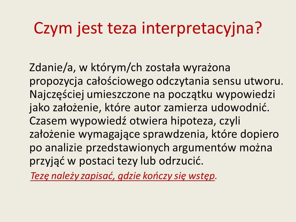 Czym jest teza interpretacyjna? Zdanie/a, w którym/ch została wyrażona propozycja całościowego odczytania sensu utworu. Najczęściej umieszczone na poc