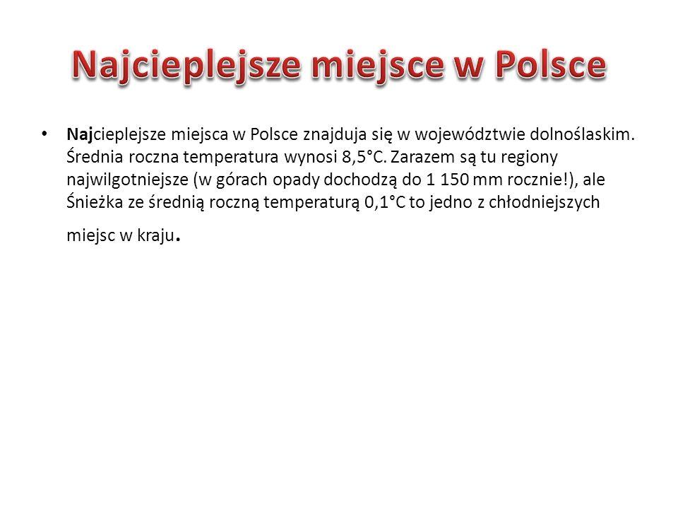 Najcieplejsze miejsca w Polsce znajduja się w województwie dolnoślaskim. Średnia roczna temperatura wynosi 8,5°C. Zarazem są tu regiony najwilgotniejs