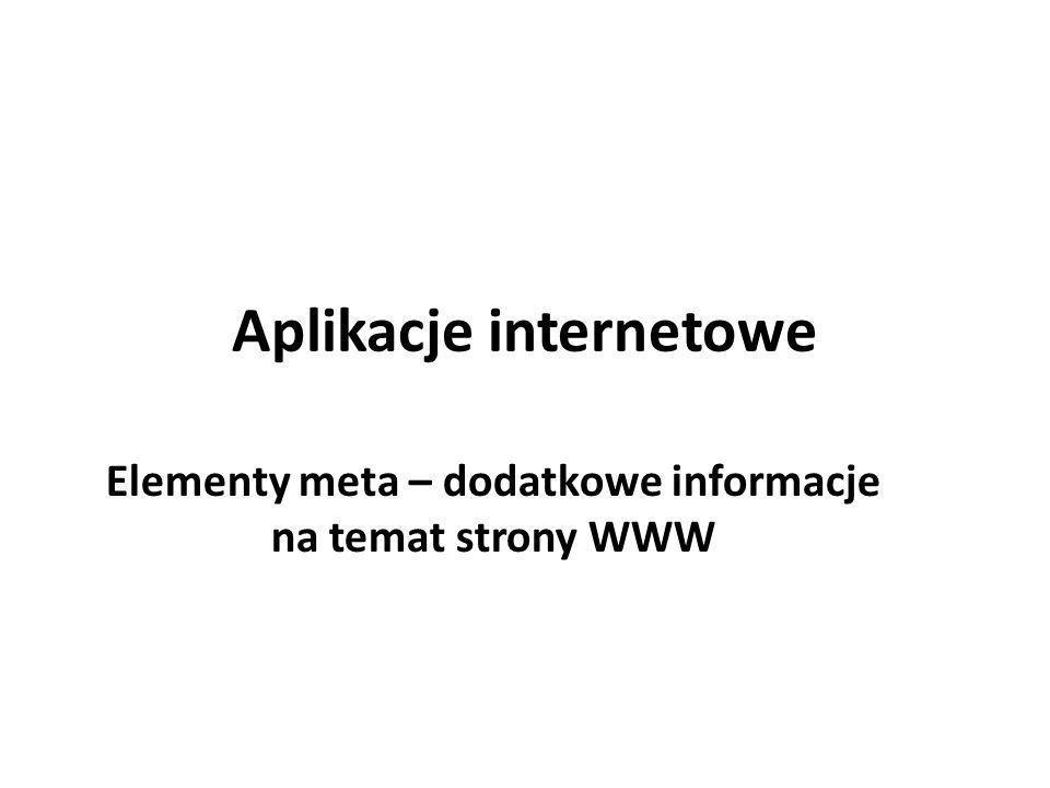 Metainformacje Elementy meta występują w nagłówkach stron WWW, czyli pomiędzy znacznikami oraz.