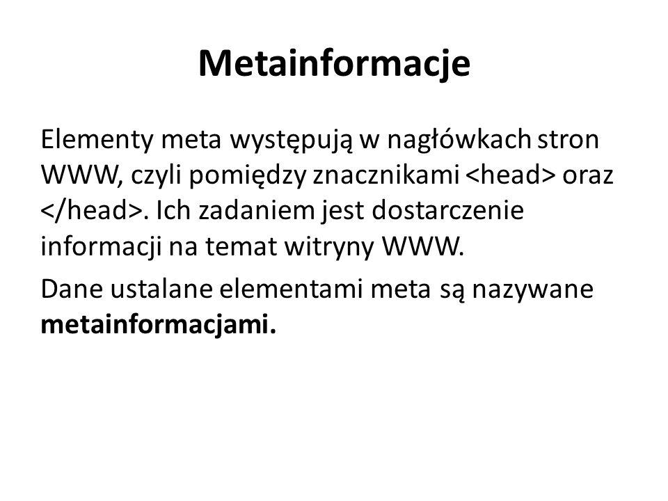 Metainformacje Elementy meta występują w nagłówkach stron WWW, czyli pomiędzy znacznikami oraz. Ich zadaniem jest dostarczenie informacji na temat wit