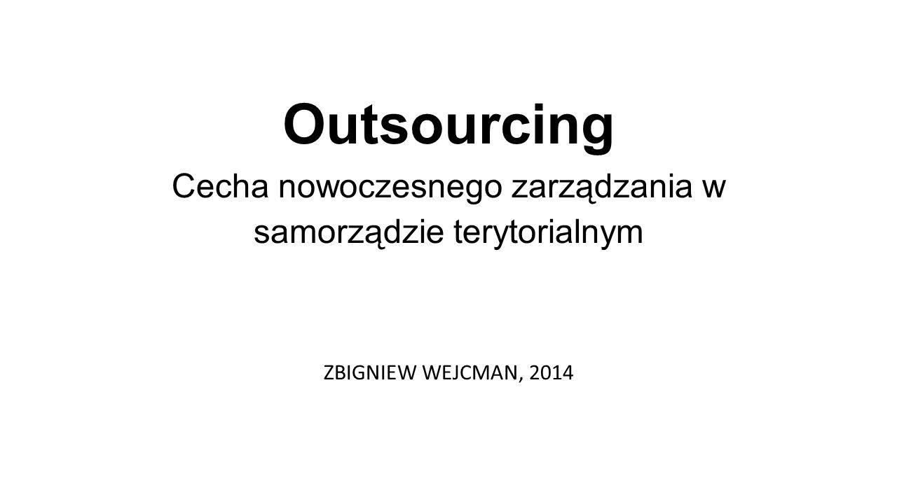 Outsourcing Cecha nowoczesnego zarządzania w samorządzie terytorialnym ZBIGNIEW WEJCMAN, 2014