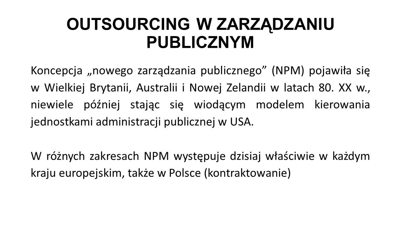 """OUTSOURCING W ZARZĄDZANIU PUBLICZNYM Koncepcja """"nowego zarządzania publicznego"""" (NPM) pojawiła się w Wielkiej Brytanii, Australii i Nowej Zelandii w l"""