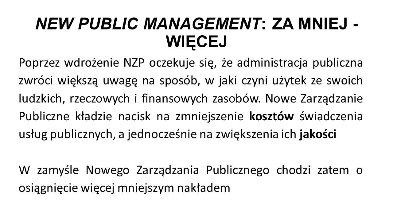 NEW PUBLIC MANAGEMENT: ZA MNIEJ - WIĘCEJ Poprzez wdrożenie NZP oczekuje się, że administracja publiczna zwróci większą uwagę na sposób, w jaki czyni u