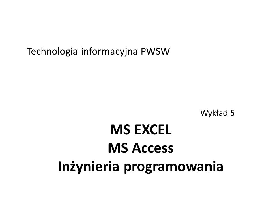 MS EXCEL MS Access Inżynieria programowania Wykład 5 Technologia informacyjna PWSW