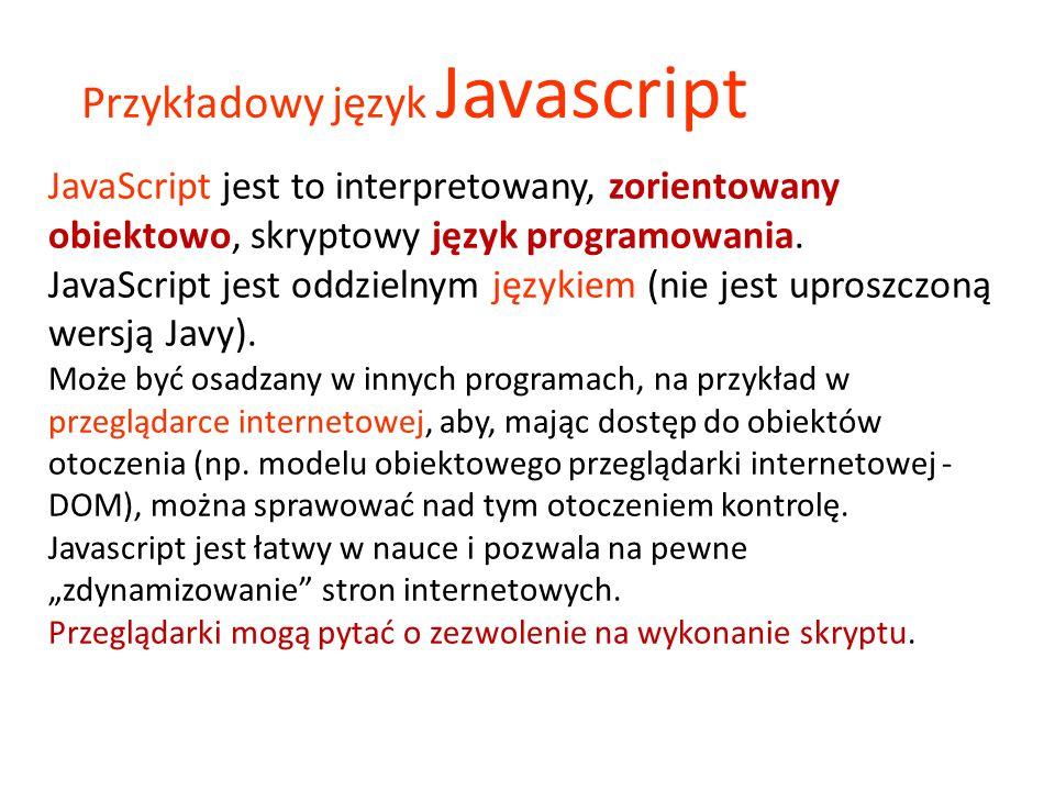 Przykładowy język Javascript JavaScript jest to interpretowany, zorientowany obiektowo, skryptowy język programowania. JavaScript jest oddzielnym języ