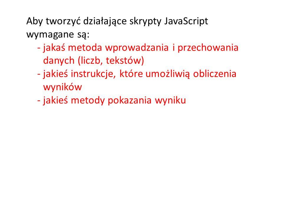 Aby tworzyć działające skrypty JavaScript wymagane są: -jakaś metoda wprowadzania i przechowania danych (liczb, tekstów) -jakieś instrukcje, które umo