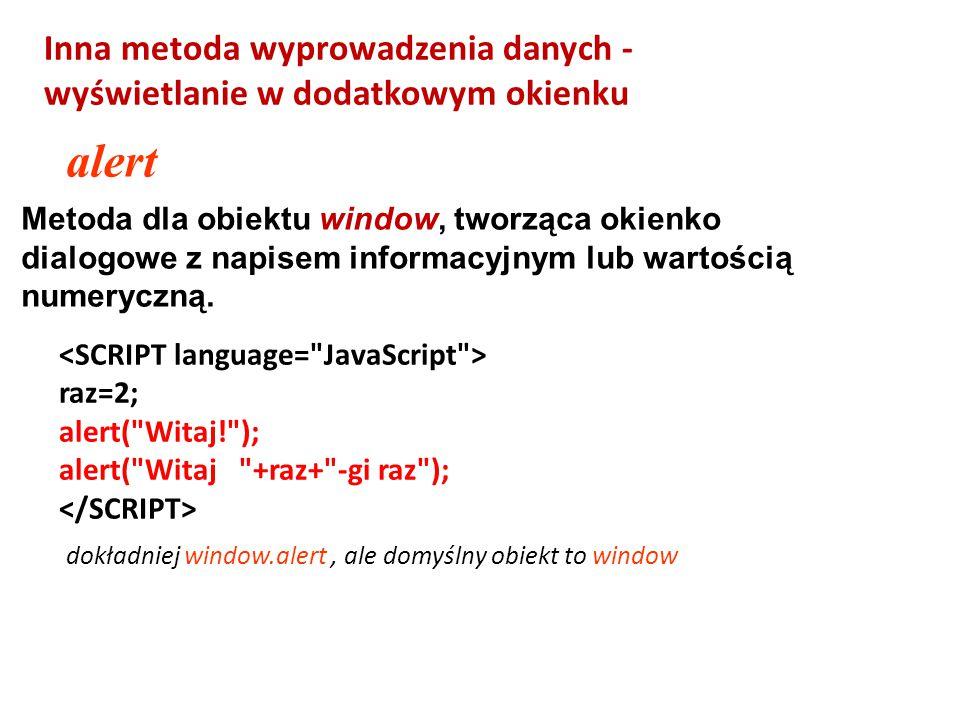 Metoda dla obiektu window, tworząca okienko dialogowe z napisem informacyjnym lub wartością numeryczną. alert raz=2; alert(