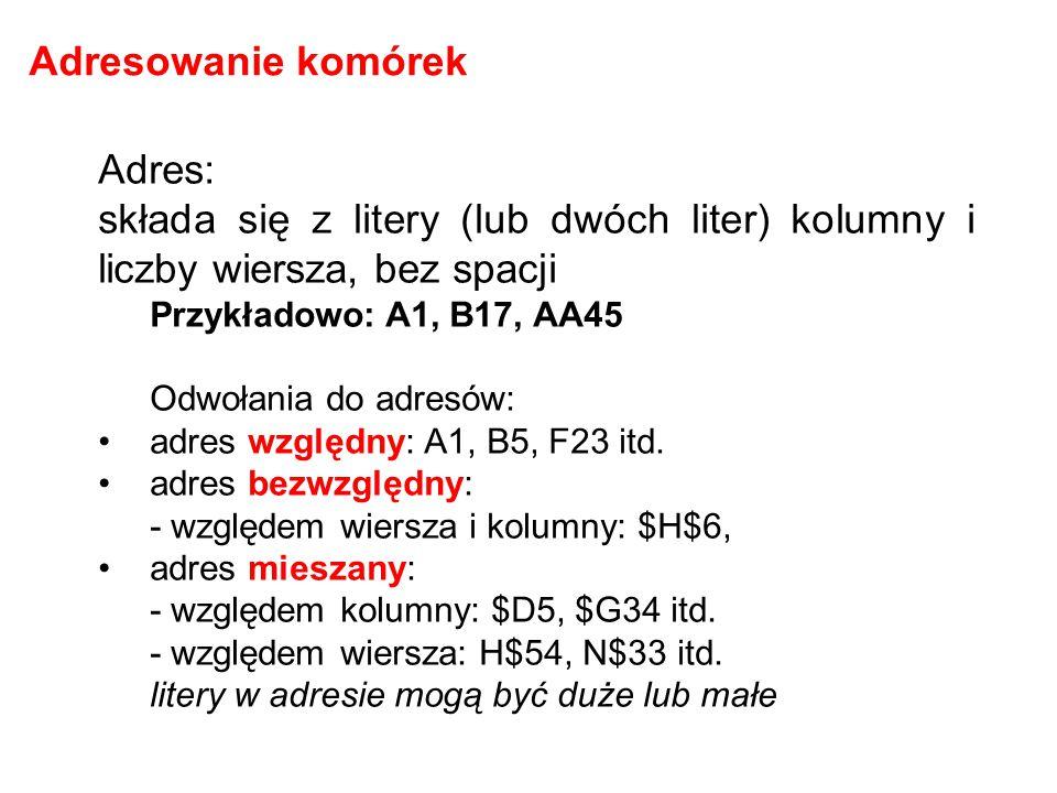 Adres: składa się z litery (lub dwóch liter) kolumny i liczby wiersza, bez spacji Przykładowo: A1, B17, AA45 Odwołania do adresów: adres względny: A1,