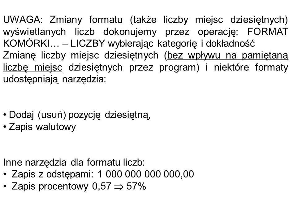 UWAGA: Zmiany formatu (także liczby miejsc dziesiętnych) wyświetlanych liczb dokonujemy przez operację: FORMAT KOMÓRKI… – LICZBY wybierając kategorię