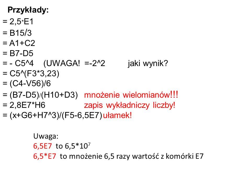 = 2,5 * E1 = B15 / 3 = A1+C2 = B7-D5 = - C5^4 (UWAGA! =-2^2jaki wynik? = C5^(F3*3,23) = (C4-V56)/6 = (B7-D5) / (H10+D3)mnożenie wielomianów !!! = 2,8E