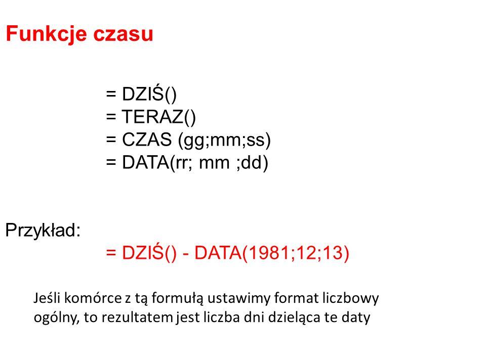 = DZIŚ() = TERAZ() = CZAS (gg;mm;ss) = DATA(rr; mm ;dd) Przykład: = DZIŚ() - DATA(1981;12;13) Funkcje czasu Jeśli komórce z tą formułą ustawimy format