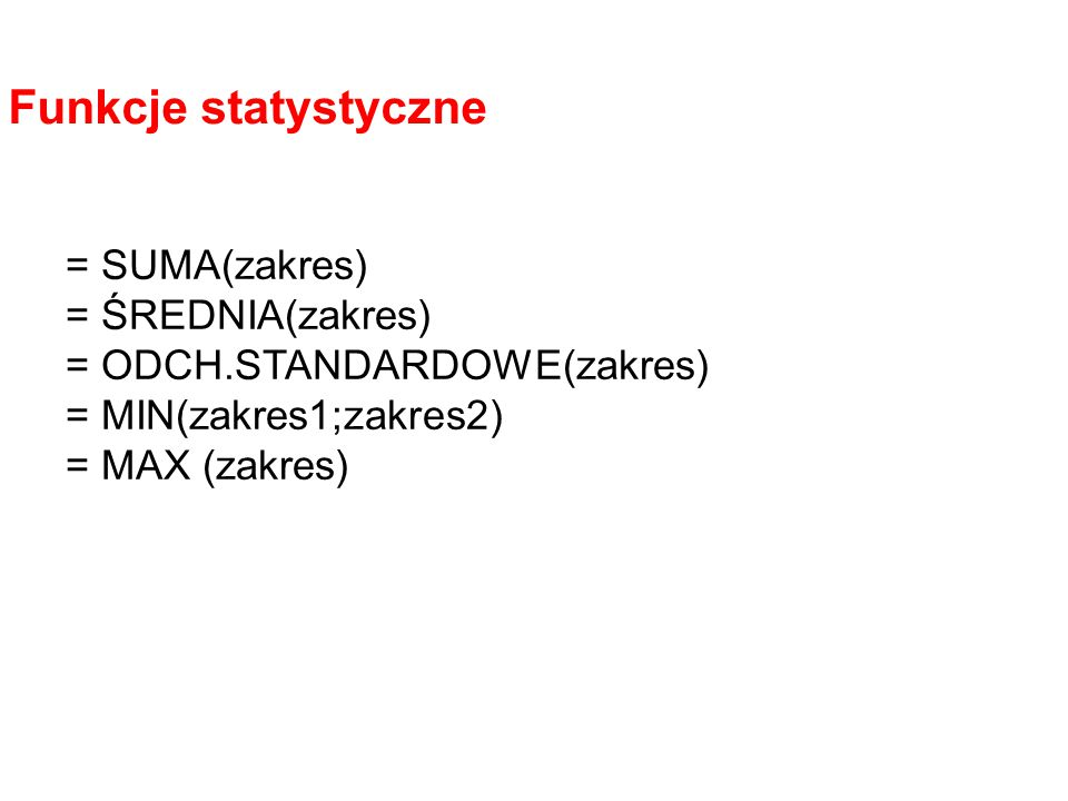 = SUMA(zakres) = ŚREDNIA(zakres) = ODCH.STANDARDOWE(zakres) = MIN(zakres1;zakres2) = MAX (zakres) Funkcje statystyczne