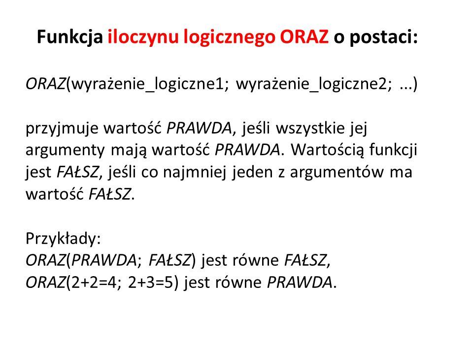 ORAZ(wyrażenie_logiczne1; wyrażenie_logiczne2;...) przyjmuje wartość PRAWDA, jeśli wszystkie jej argumenty mają wartość PRAWDA. Wartością funkcji jest