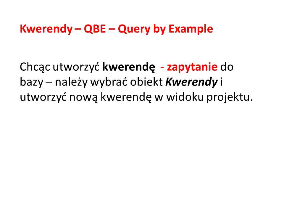 Chcąc utworzyć kwerendę - zapytanie do bazy – należy wybrać obiekt Kwerendy i utworzyć nową kwerendę w widoku projektu. Kwerendy – QBE – Query by Exam