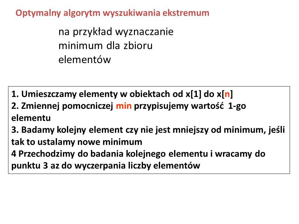 1. Umieszczamy elementy w obiektach od x[1] do x[n] 2. Zmiennej pomocniczej min przypisujemy wartość 1-go elementu 3. Badamy kolejny element czy nie j