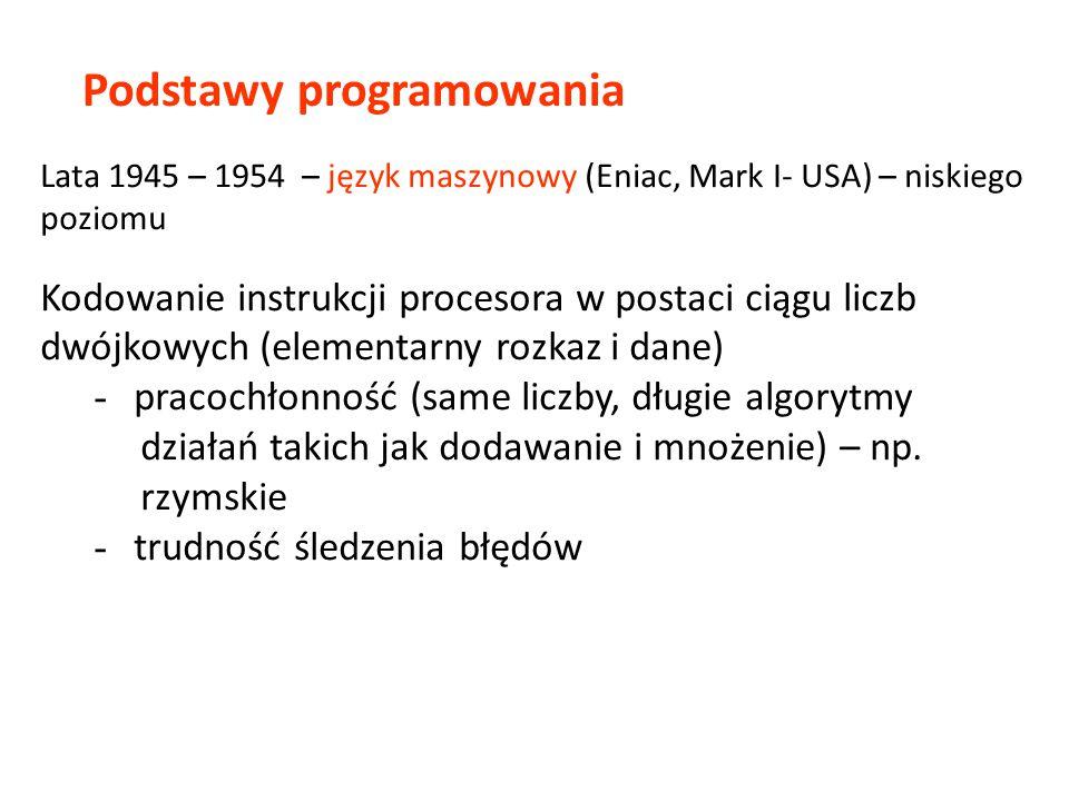 Podstawy programowania Lata 1945 – 1954 – język maszynowy (Eniac, Mark I- USA) – niskiego poziomu Kodowanie instrukcji procesora w postaci ciągu liczb